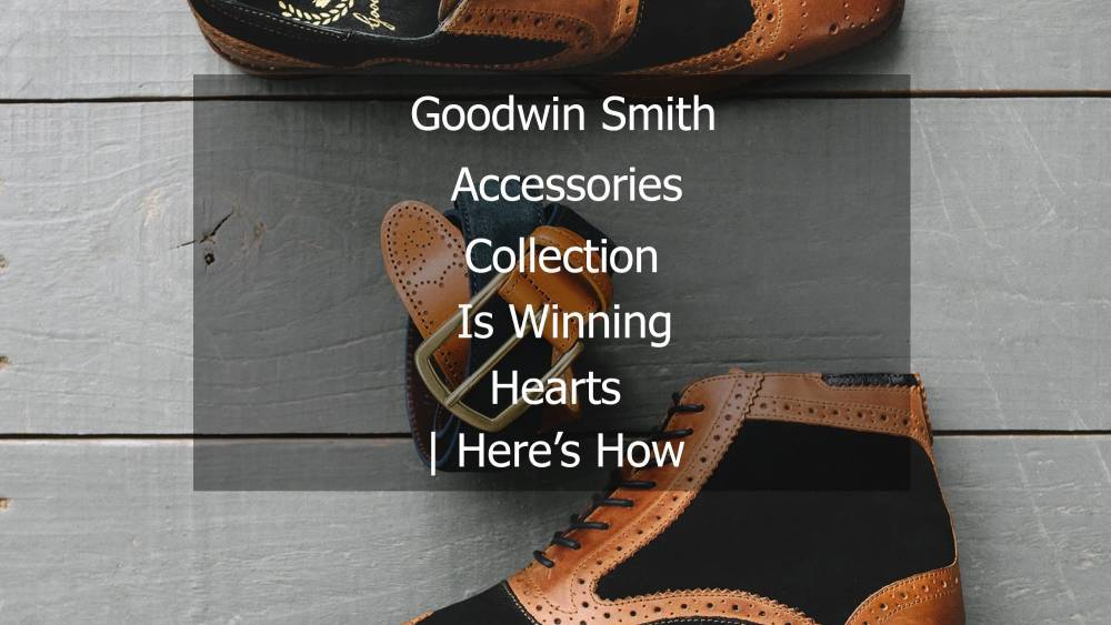 Goodwin Smith Accessories Collection Is Winning Hearts | Here's How
